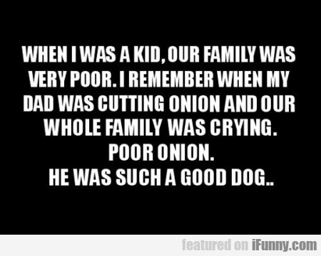 When I Was A Kid Our Family Was Very Poor