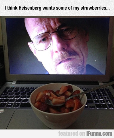 I Think Heisenberg Wants Some Of My Strawberries