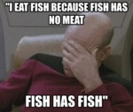 I Eat Fish Because Fish Has No Meat...