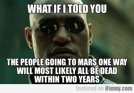 what if i told you the people going to mars...