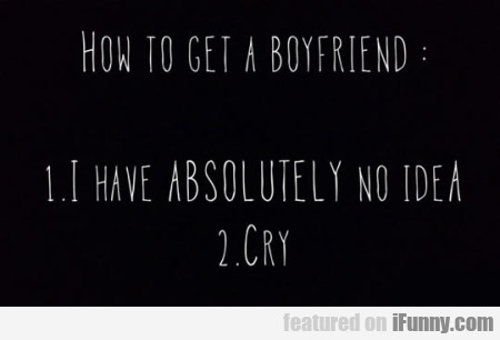 How To Get A Boyfriend - I Have Absolutely...