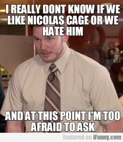 I Really Don't Know If We Like Nicolas Cage Or...