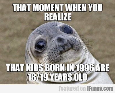 That Moment When You Realize That Kids Born...