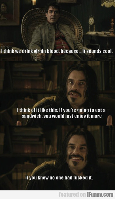 I Think We Drink Virgin Blood...