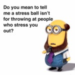 Do You Mean To Tell Me A Stress Ball...