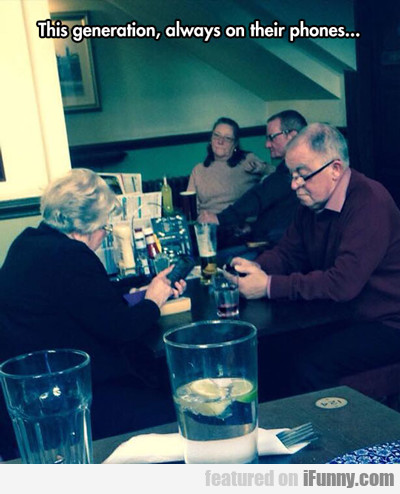 this generation, always on their phones...