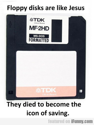 Floppy Disks Are Like Jesus...