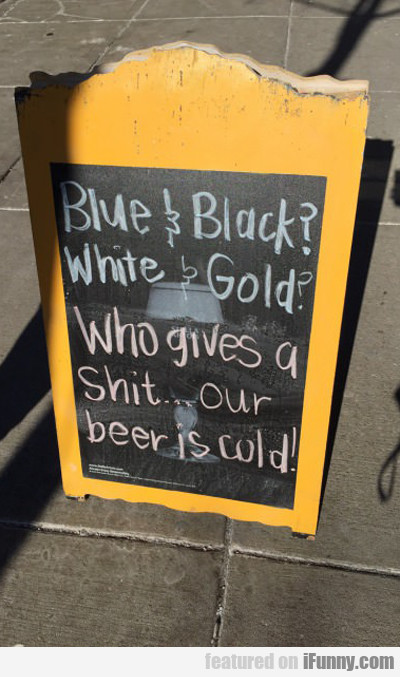 Blue And Black, White And Gold...