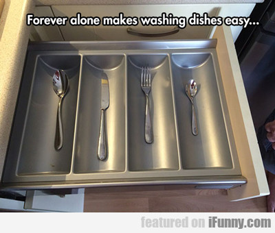 Forever Alone Makes Washing Dishes Easy...