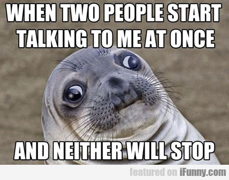 When Two People Start Talking To Me At Once...