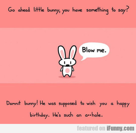 Go Ahead Little Bunny, You Have Something To Say..