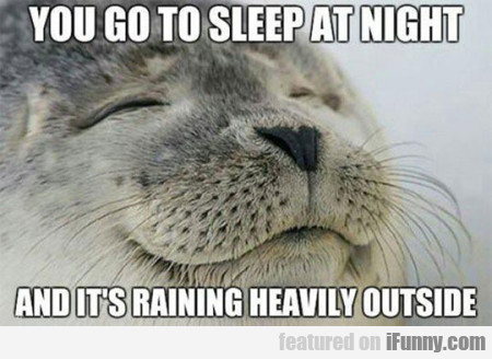 You Got To Sleep At Night And It's Raining...