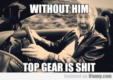 Without Him Top Gear Is Shit...