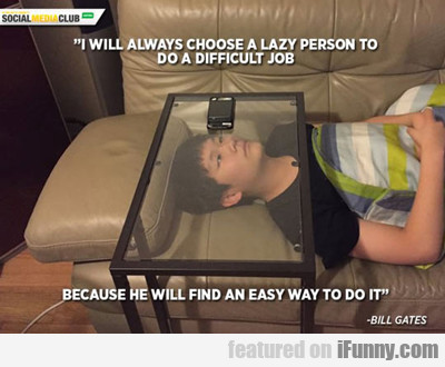i will always choose a lazy person...