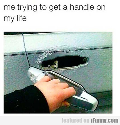 Me Trying To Get A Handle On My Life...