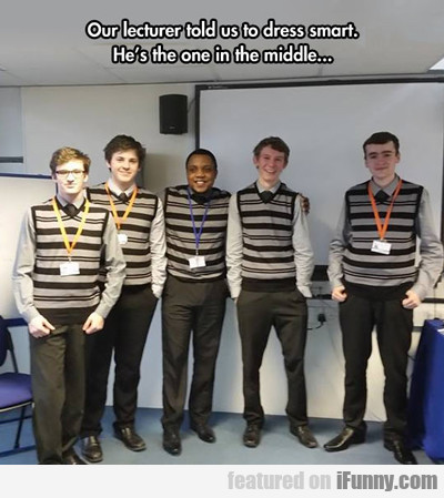 our lecturer told us to dress smart...