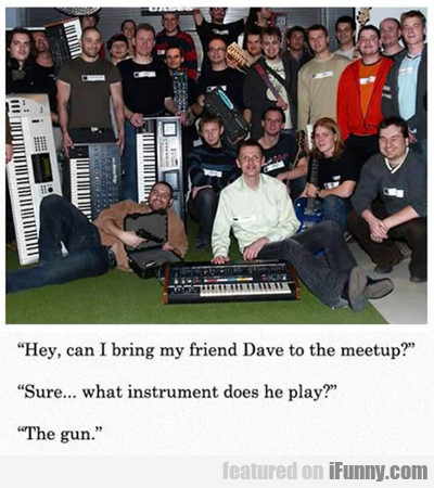 Hey, Can I Bring My Friend Dave...