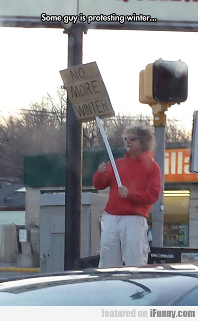 Some Guy Is Protesting Winter...