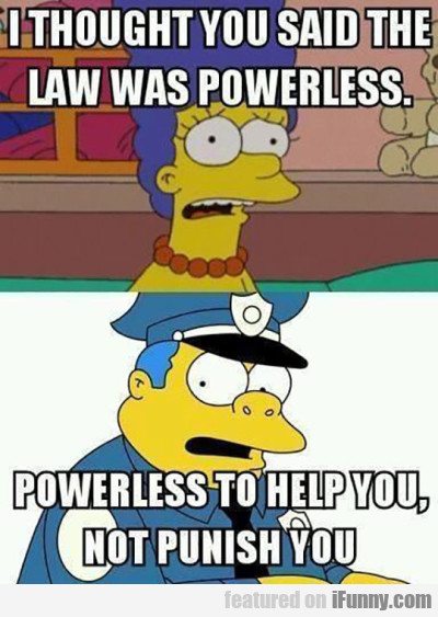 I thought you said the law was powerless...