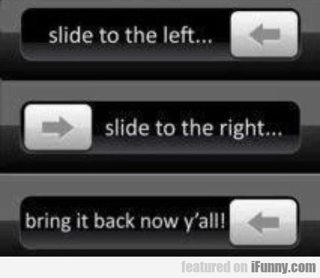 Slide To The Left Slide To The Right...