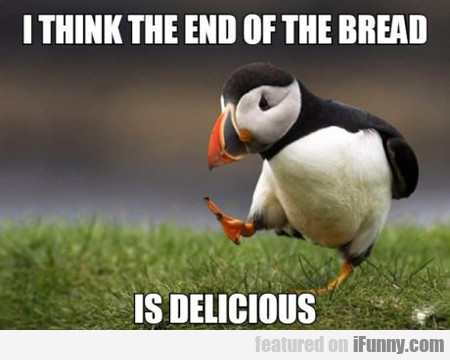 I Think The End Of The Bread Is Delicious...