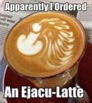 Apparently I Ordered An Ejacu Latte...