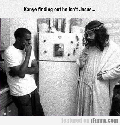 kanye finding out he isn't jesus...