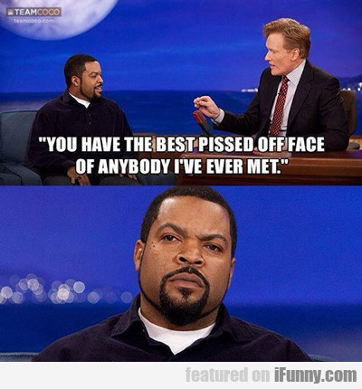 you have the best pissed off face...