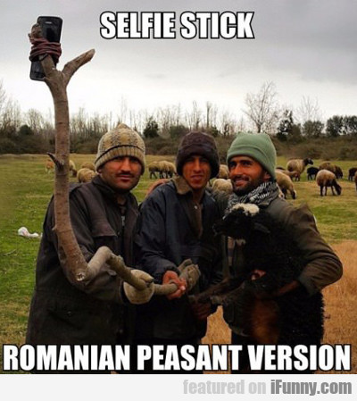 Selfie Stick, Romanian Peasant Version...