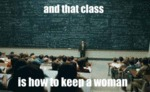 And That Class Is How To Keep A Woman...