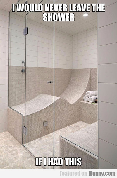I Would Never Leave The Shower...