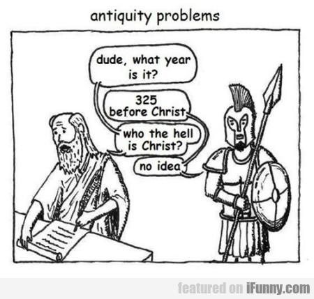 Antiquity problems. Dude what year is it...