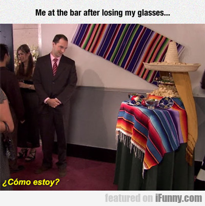 Me At The Bar After Losing My Glasses...