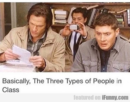 Basically, The Three Types Of People In Class...