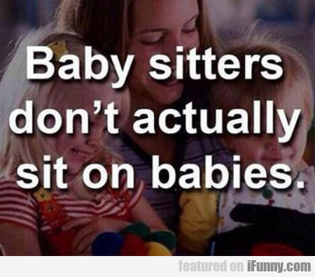 Baby Sitters Don't Actually Sit On Babies