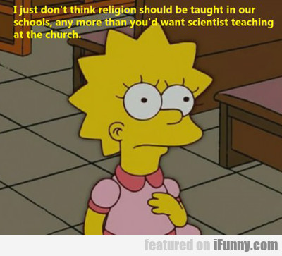 I Just Don't Think Religion Should Be Taught In...