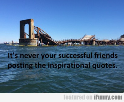 It's Never Your Successful Friends...