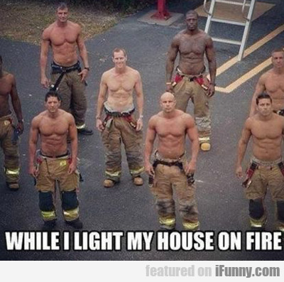 while i light my house on fire..