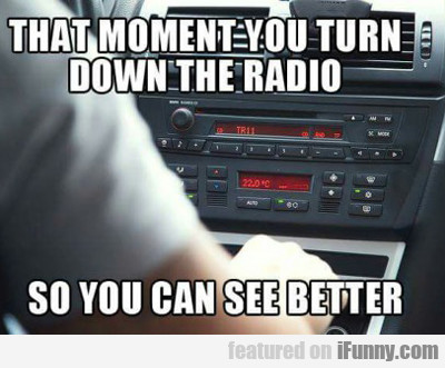That Moment You Turn Down The Radio...