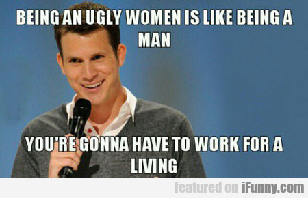Being An Ugly Woman Is Like...