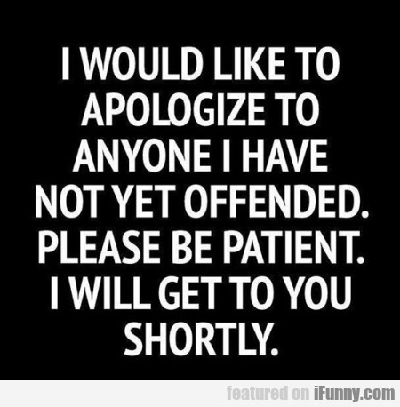 i would like to apologize to anyone i have...