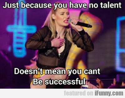 Just Because You Have No Talent...