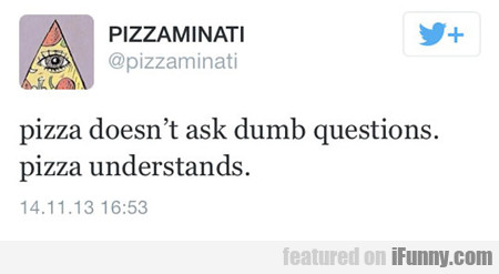 Pizza Doesn't Ask Dumb Questions...