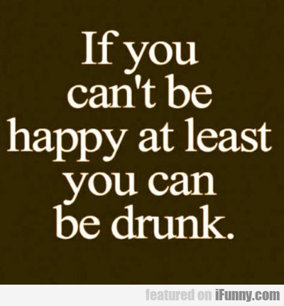 If You Can't Be Happy...