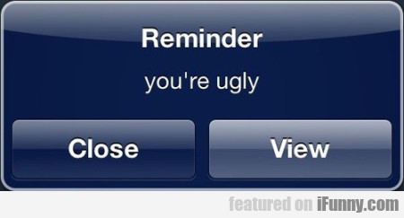Reminder. You're ugly. Close. View.