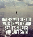 Haters Will See You Walk On Water And Say It's...