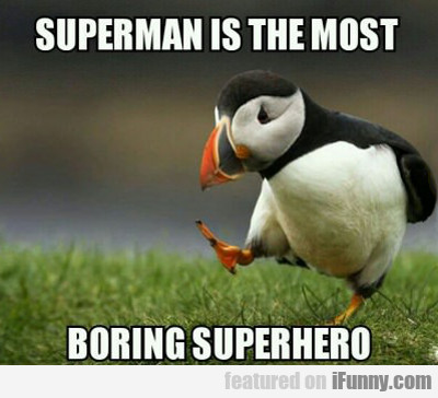 Superman Is The Most Boring Superhero...