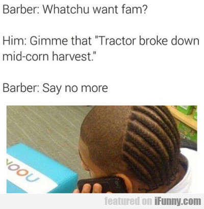 Whatcu Want Fam? - Gimme That Tractor Broke....