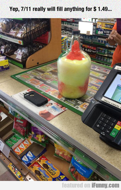 Yep, 7-11 Really Will Fill Anything...