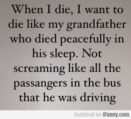 When I Die, I Want To Die Like My Grandfather....
